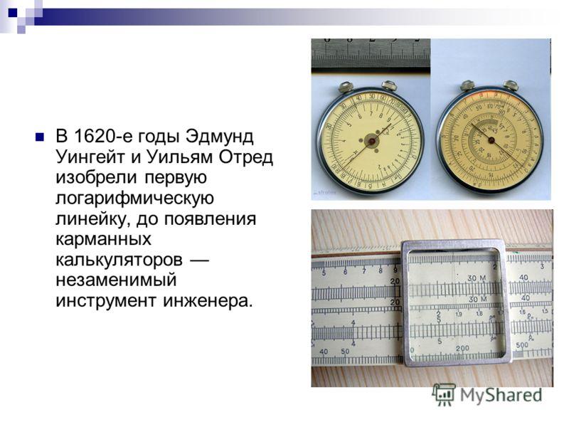 В 1620-е годы Эдмунд Уингейт и Уильям Отред изобрели первую логарифмическую линейку, до появления карманных калькуляторов незаменимый инструмент инженера.
