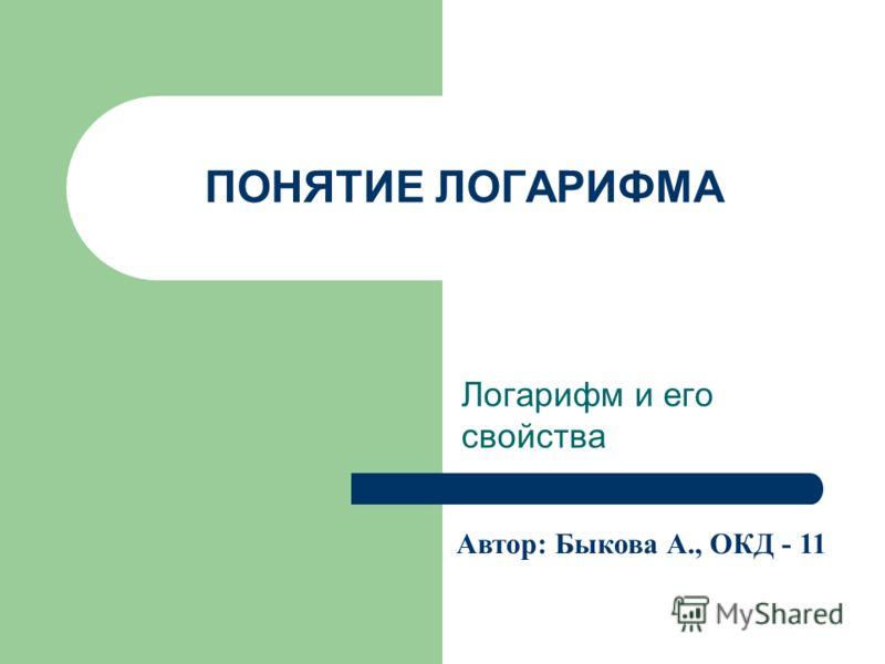 ПОНЯТИЕ ЛОГАРИФМА Логарифм и его свойства Автор: Быкова А., ОКД - 11