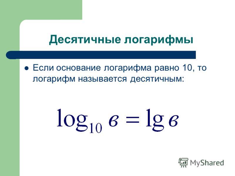 Десятичные логарифмы Если основание логарифма равно 10, то логарифм называется десятичным:
