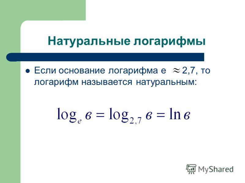 Натуральные логарифмы Если основание логарифма е 2,7, то логарифм называется натуральным: