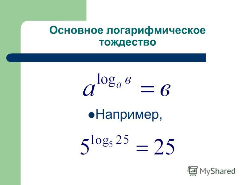 Основное логарифмическое тождество Например,