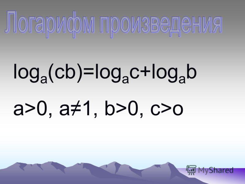 log a (cb)=log a c+log a b a>0, a1, b>0, c>o