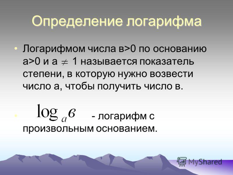 Определение логарифма Логарифмом числа в>0 по основанию а>0 и а 1 называется показатель степени, в которую нужно возвести число а, чтобы получить число в. - логарифм с произвольным основанием.