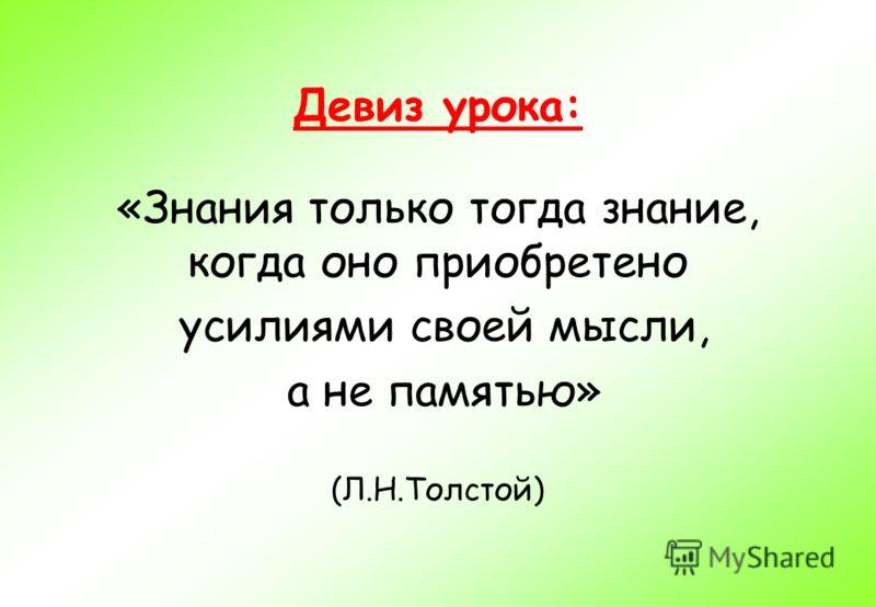 Девиз урока: «Знания только тогда знание, когда оно приобретено усилиями своей мысли, а не памятью» (Л.Н.Толстой)