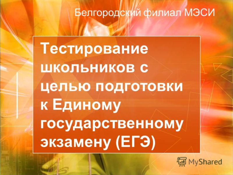 Тестирование школьников с целью подготовки к Единому государственному экзамену (ЕГЭ) Белгородский филиал МЭСИ
