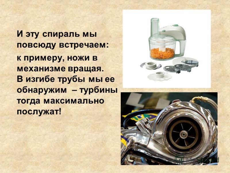 И эту спираль мы повсюду встречаем: к примеру, ножи в механизме вращая. В изгибе трубы мы ее обнаружим – турбины тогда максимально послужат!