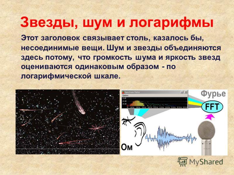 Звезды, шум и логарифмы Этот заголовок связывает столь, казалось бы, несоединимые вещи. Шум и звезды объединяются здесь потому, что громкость шума и яркость звезд оцениваются одинаковым образом - по логарифмической шкале.