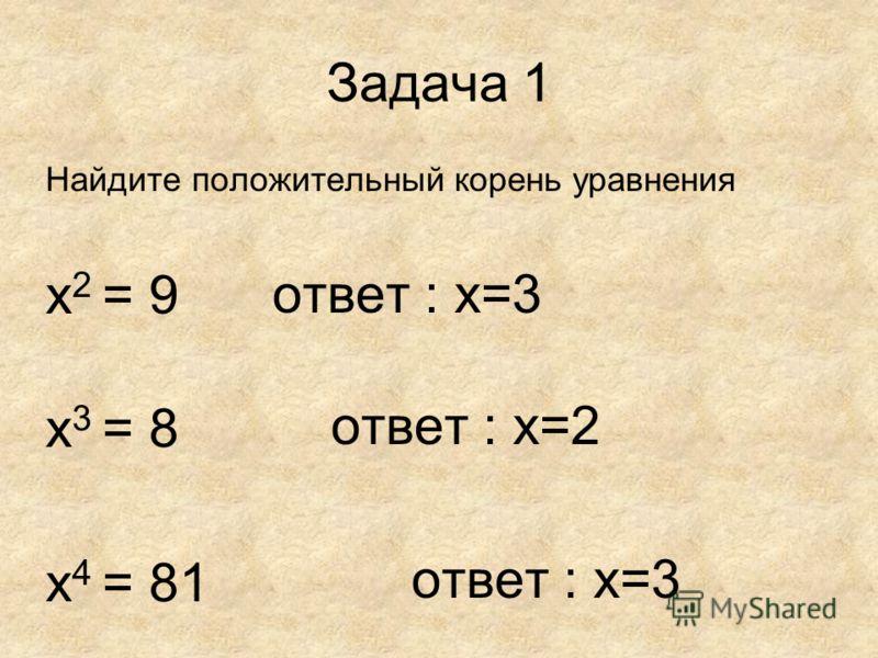 Задача 1 Найдите положительный корень уравнения х 2 = 9 х 3 = 8 х 4 = 81 ответ : х=3 ответ : х=2
