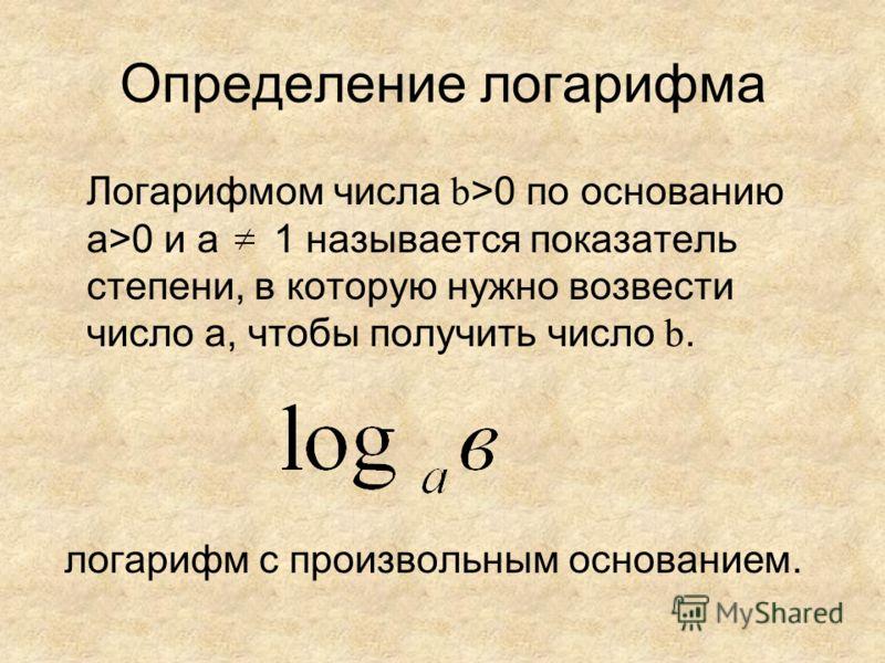 Определение логарифма Логарифмом числа b >0 по основанию а>0 и а 1 называется показатель степени, в которую нужно возвести число а, чтобы получить число b. логарифм с произвольным основанием.