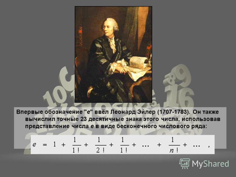 Впервые обозначение е ввёл Леонард Эйлер (1707-1783). Он также вычислил точные 23 десятичные знака этого числа, использовав представление числа е в виде бесконечного числового ряда: