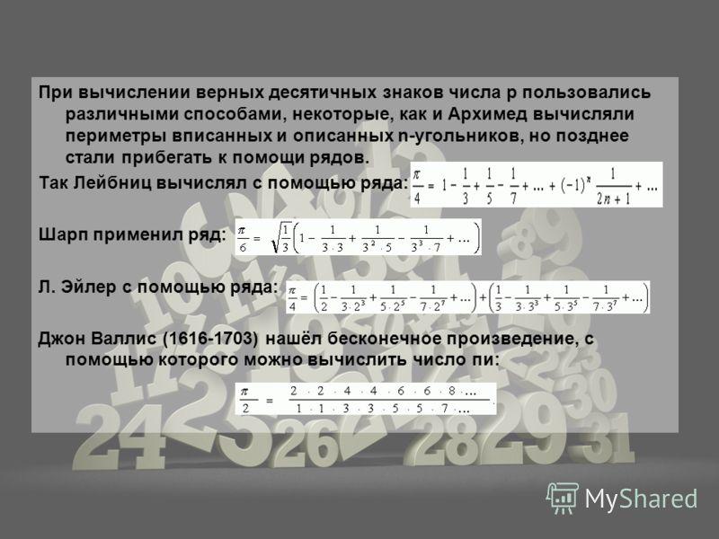 При вычислении верных десятичных знаков числа p пользовались различными способами, некоторые, как и Архимед вычисляли периметры вписанных и описанных n-угольников, но позднее стали прибегать к помощи рядов. Так Лейбниц вычислял с помощью ряда: Шарп п