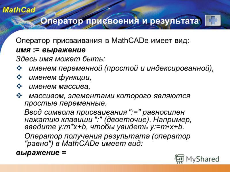 MathCad Оператор присвоения и результата Оператор присваивания в MathCADе имеет вид: имя := выражение Здесь имя может быть: именем переменной (простой и индексированной), именем функции, именем массива, массивом, элементами которого являются простые