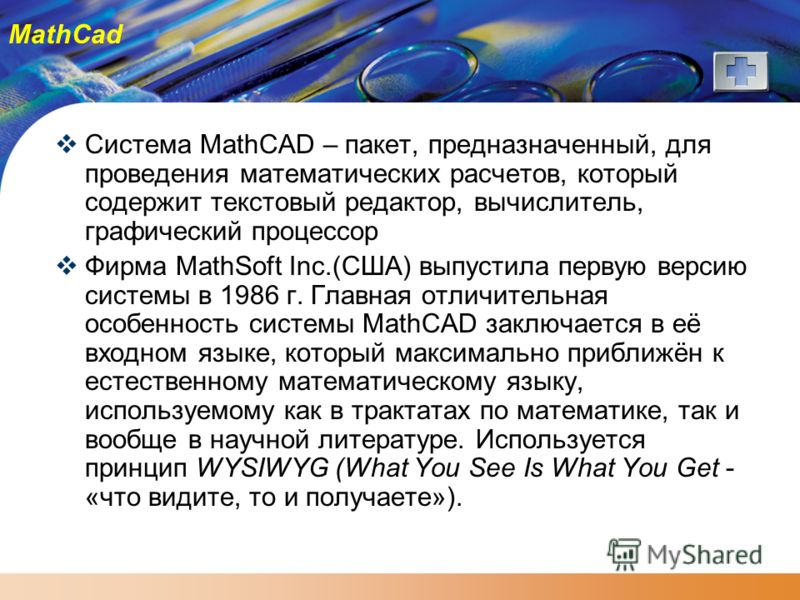 MathCad Система MathCAD – пакет, предназначенный, для проведения математических расчетов, который содержит текстовый редактор, вычислитель, графический процессор Фирма MathSoft Inc.(США) выпустила первую версию системы в 1986 г. Главная отличительная