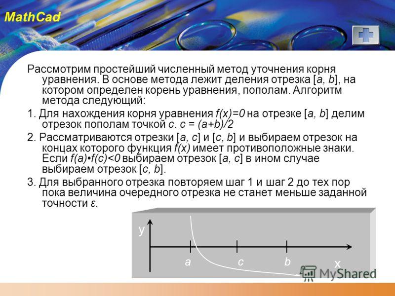 MathCad Рассмотрим простейший численный метод уточнения корня уравнения. В основе метода лежит деления отрезка [a, b], на котором определен корень уравнения, пополам. Алгоритм метода следующий: 1. Для нахождения корня уравнения f(x)=0 на отрезке [a,