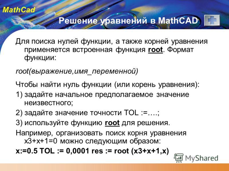 MathCad Решение уравнений в MathCAD Для поиска нулей функции, а также корней уравнения применяется встроенная функция root. Формат функции: root(выражение,имя_переменной) Чтобы найти нуль функции (или корень уравнения): 1) задайте начальное предполаг