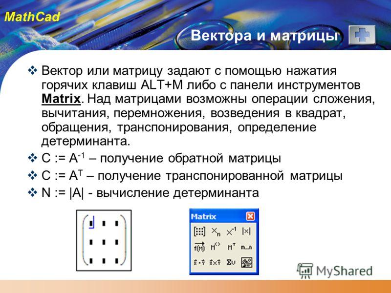 MathCad Вектора и матрицы Вектор или матрицу задают с помощью нажатия горячих клавиш ALT+M либо с панели инструментов Matrix. Над матрицами возможны операции сложения, вычитания, перемножения, возведения в квадрат, обращения, транспонирования, опреде