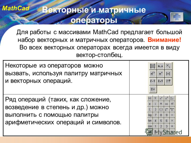 MathCad Векторные и матричные операторы Для работы с массивами MathCad предлагает большой набор векторных и матричных операторов. Внимание! Во всех векторных операторах всегда имеется в виду вектор-столбец. Некоторые из операторов можно вызвать, испо