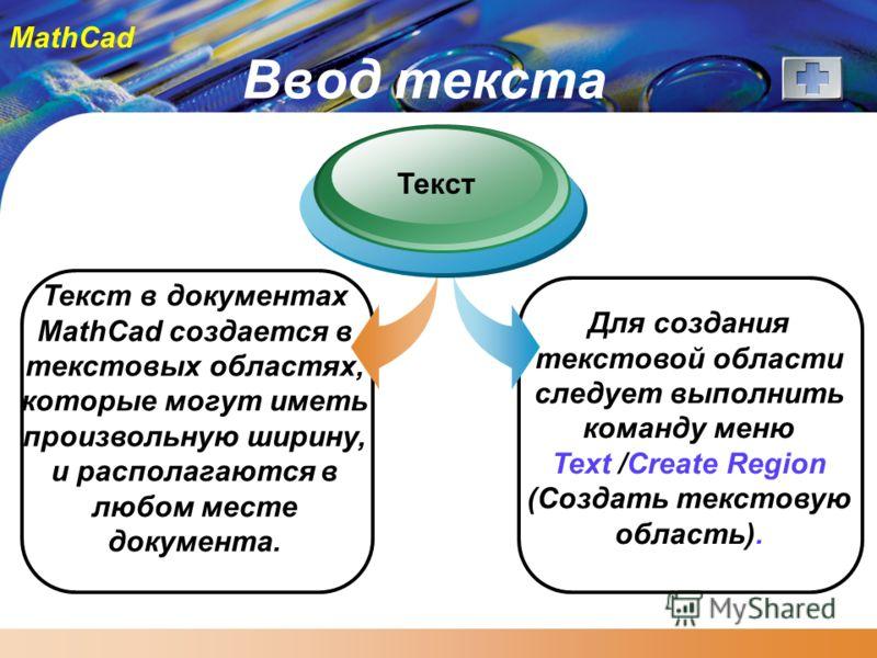 MathCad Ввод текста Текст в документах MathCad создается в текстовых областях, которые могут иметь произвольную ширину, и располагаются в любом месте документа. Текст Для создания текстовой области следует выполнить команду меню Text /Create Region (