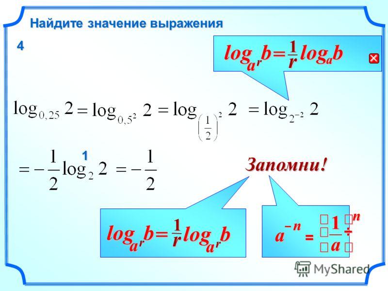 b r b a log = r b a log1r a log Запомни! = n a 1 na – r1 rbalog= 1 4