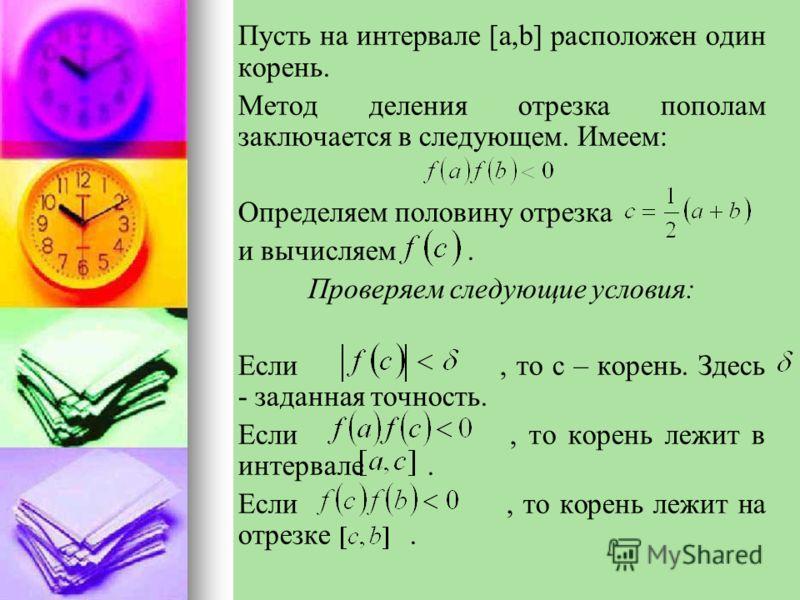 Пусть на интервале [a,b] расположен один корень. Метод деления отрезка пополам заключается в следующем. Имеем: Определяем половину отрезка и вычисляем. Проверяем следующие условия: Если, то c – корень. Здесь - заданная точность. Если, то корень лежит