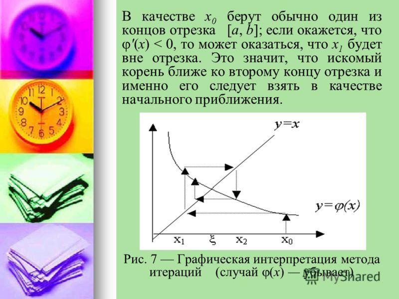 В качестве x 0 берут обычно один из концов отрезка [а, b]; если окажется, что '(x) < 0, то может оказаться, что x 1 будет вне отрезка. Это значит, что искомый корень ближе ко второму концу отрезка и именно его следует взять в качестве начального приб