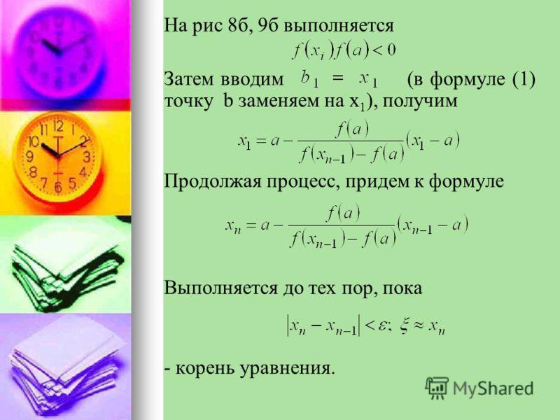 На рис 8б, 9б выполняется Затем вводим (в формуле (1) точку b заменяем на x 1 ), получим Продолжая процесс, придем к формуле Выполняется до тех пор, пока - корень уравнения.