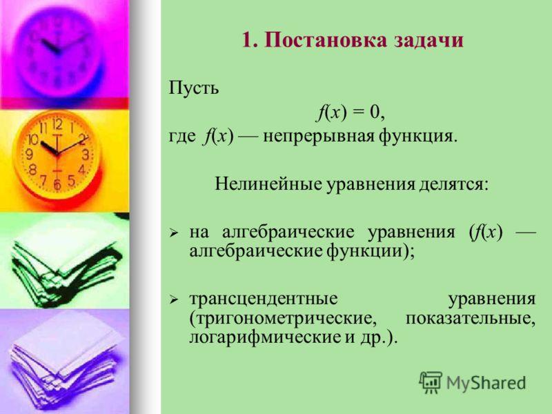 1. Постановка задачи Пусть f(х) = 0, где f(х) непрерывная функция. Нелинейные уравнения делятся: на алгебраические уравнения (f(х) алгебраические функции); трансцендентные уравнения (тригонометрические, показательные, логарифмические и др.).