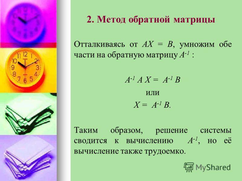 2. Метод обратной матрицы Отталкиваясь от АХ = В, умножим обе части на обратную матрицу A -1 : A -1 А Х = A -1 В или Х = A -1 В. Таким образом, решение системы сводится к вычислению A -1, но её вычисление также трудоемко.