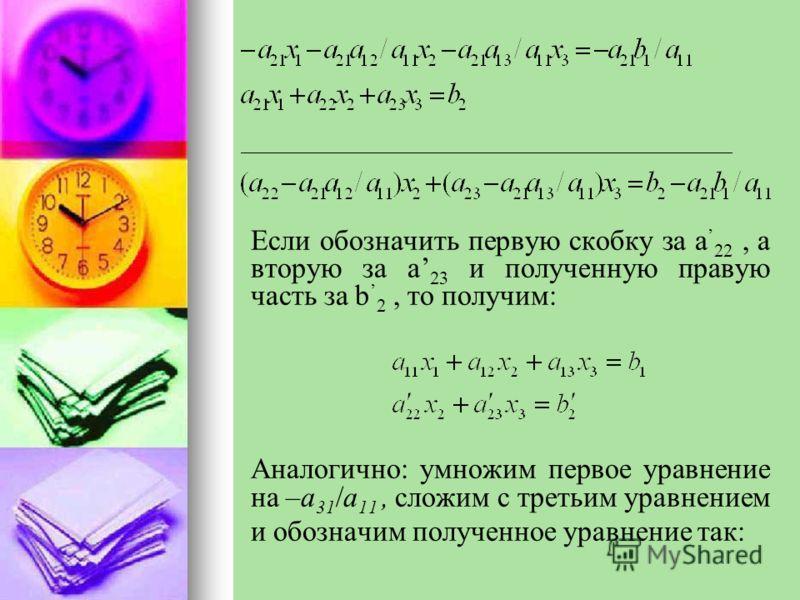 Если обозначить первую скобку за a 22, а вторую за a 23 и полученную правую часть за b 2, то получим: Аналогично: умножим первое уравнение на –a 31 /a 11, сложим с третьим уравнением и обозначим полученное уравнение так: