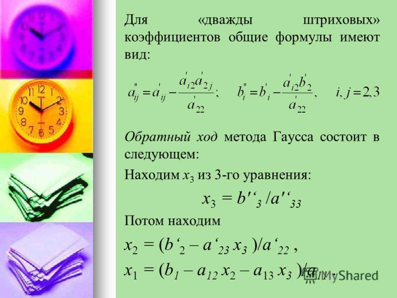 Для «дважды штриховых» коэффициентов общие формулы имеют вид: Обратный ход метода Гаусса состоит в следующем: Находим x 3 из 3-го уравнения: x 3 = b' 3 /a' 33 Потом находим x 2 = (b 2 – a 23 x 3 )/a 22, x 1 = (b 1 – a 12 x 2 – a 13 x 3 )/a 11.