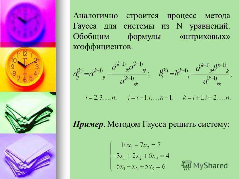 Аналогично строится процесс метода Гаусса для системы из N уравнений. Обобщим формулы «штриховых» коэффициентов. Пример. Методом Гаусса решить систему: