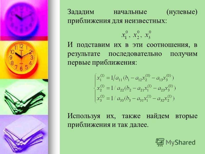 Зададим начальные (нулевые) приближения для неизвестных: И подставим их в эти соотношения, в результате последовательно получим первые приближения: Используя их, также найдем вторые приближения и так далее.
