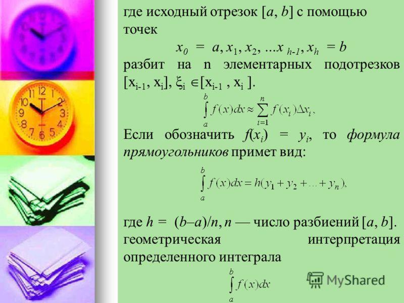 где исходный отрезок [a, b] с помощью точек х 0 = а, х 1, х 2, …х h-1, х h = b разбит на n элементарных подотрезков [х i-1, х i ], i [х i-1, х i ]. Если обозначить f(x i ) = y i, то формула прямоугольников примет вид: где h = (b–a)/n, n число разбиен