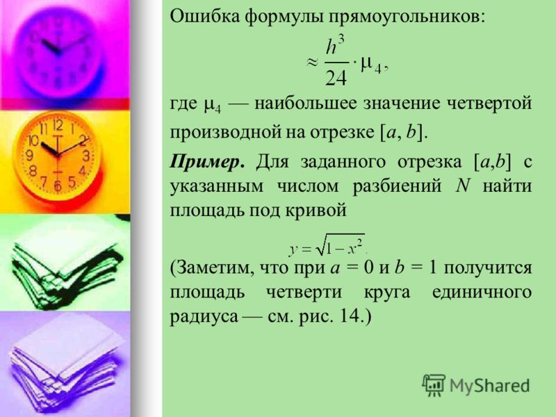 Ошибка формулы прямоугольников: где 4 наибольшее значение четвертой производной на отрезке [a, b]. Пример. Для заданного отрезка [a,b] с указанным числом разбиений N найти площадь под кривой (Заметим, что при а = 0 и b = 1 получится площадь четверти