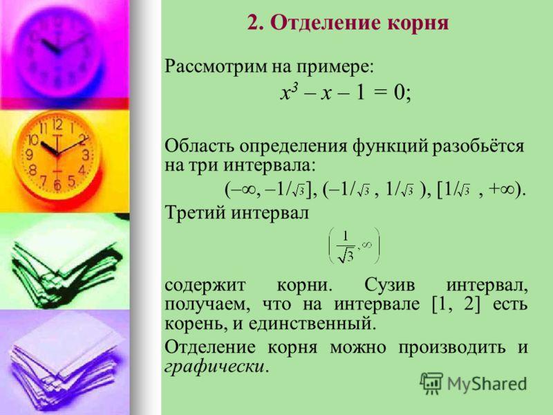 2. Отделение корня Рассмотрим на примере: x 3 – x – 1 = 0; Область определения функций разобьётся на три интервала: (–, –1/ ], (–1/, 1/ ), [1/, + ). Третий интервал содержит корни. Сузив интервал, получаем, что на интервале [1, 2] есть корень, и един