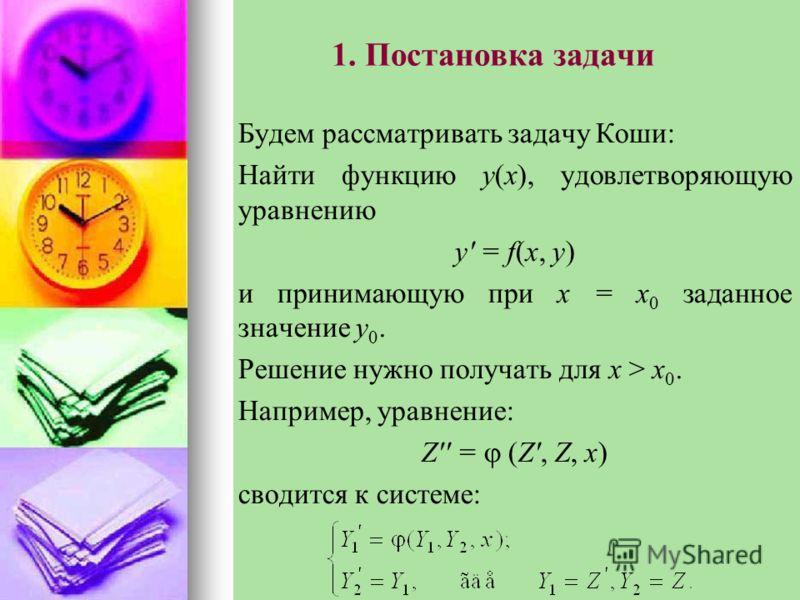 1. Постановка задачи Будем рассматривать задачу Коши: Найти функцию y(x), удовлетворяющую уравнению y' = f(x, y) и принимающую при x = x 0 заданное значение y 0. Решение нужно получать для x > x 0. Например, уравнение: Z'' = (Z', Z, x) сводится к сис