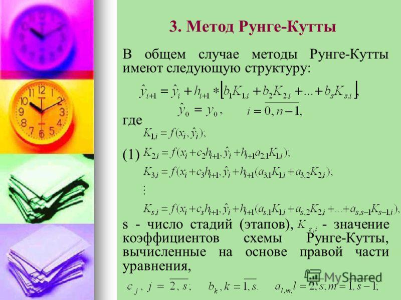 3. Метод Рунге-Кутты В общем случае методы Рунге-Кутты имеют следующую структуру: где (1) s - число стадий (этапов), - значение коэффициентов схемы Рунге-Кутты, вычисленные на основе правой части уравнения,