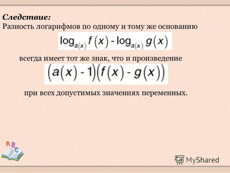 Следствие: Разность логарифмов по одному и тому же основанию всегда имеет тот же знак, что и произведение при всех допустимых значениях переменных.