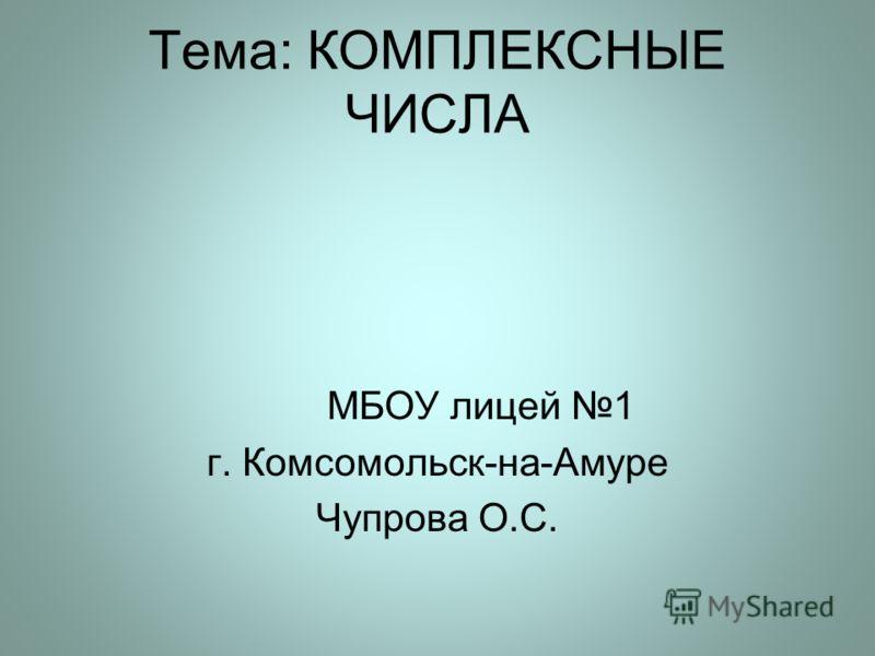 Тема: КОМПЛЕКСНЫЕ ЧИСЛА МБОУ лицей 1 г. Комсомольск-на-Амуре Чупрова О.С.