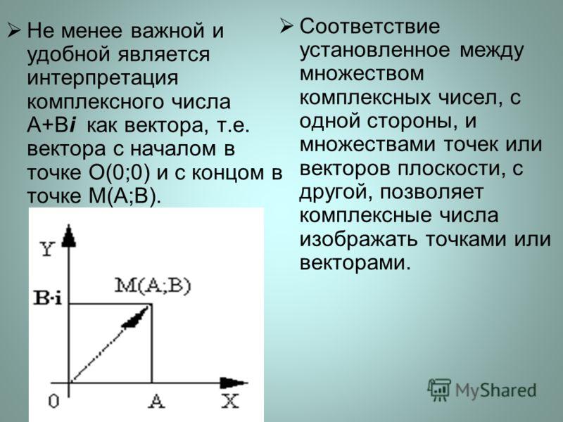 Не менее важной и удобной является интерпретация комплексного числа A+Bi как вектора, т.е. вектора с началом в точке O(0;0) и с концом в точке М(A;B). Соответствие установленное между множеством комплексных чисел, с одной стороны, и множествами точек