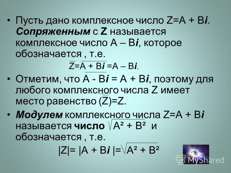 Пусть дано комплексное число Z=A + Bi. Сопряженным с Z называется комплексное число A – Bi, которое обозначается, т.е. Z=A + Bi =A – Bi. Отметим, что A - Bi = A + Bi, поэтому для любого комплексного числа Z имеет место равенство (Z)=Z. Модулем компле