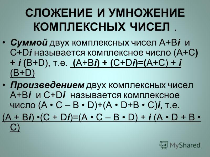 СЛОЖЕНИЕ И УМНОЖЕНИЕ КОМПЛЕКСНЫХ ЧИСЕЛ. Суммой двух комплексных чисел A+Bi и C+Di называется комплексное число (A+C) + i (B+D), т.е. (A+Bi) + (C+Di)=(A+C) + i (B+D) Произведением двух комплексных чисел A+Bi и C+Di называется комплексное число (A C –