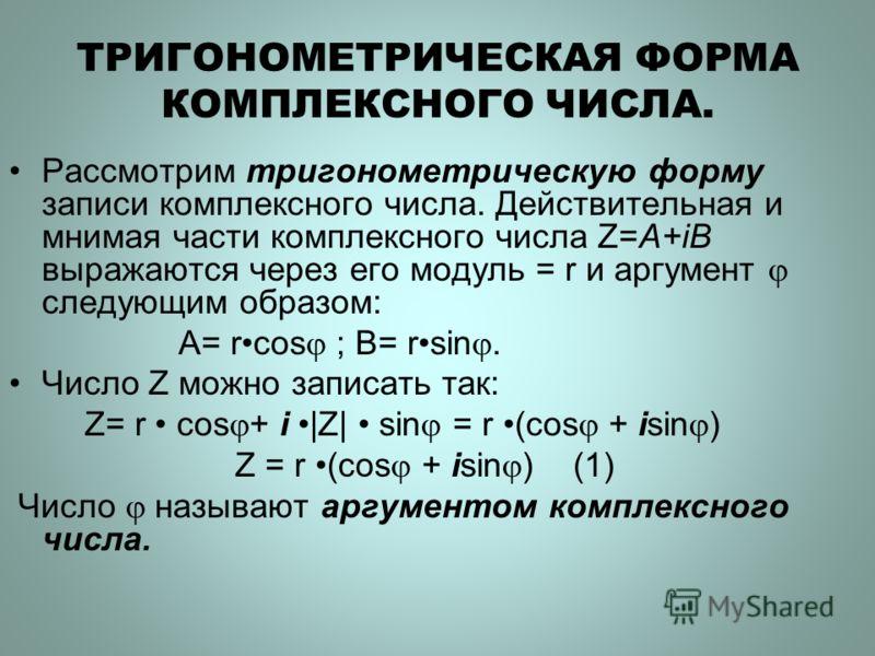 ТРИГОНОМЕТРИЧЕСКАЯ ФОРМА КОМПЛЕКСНОГО ЧИСЛА. Рассмотрим тригонометрическую форму записи комплексного числа. Действительная и мнимая части комплексного числа Z=A+iB выражаются через его модуль = r и аргумент следующим образом: A= rcos ; B= rsin. Число