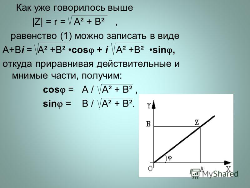 Как уже говорилось выше |Z| = r = A² + B², равенство (1) можно записать в виде A+Bi = A² +B² cos + i A² +B² sin, откуда приравнивая действительные и мнимые части, получим: cos = A / A² + B², sin = B / A² + B².