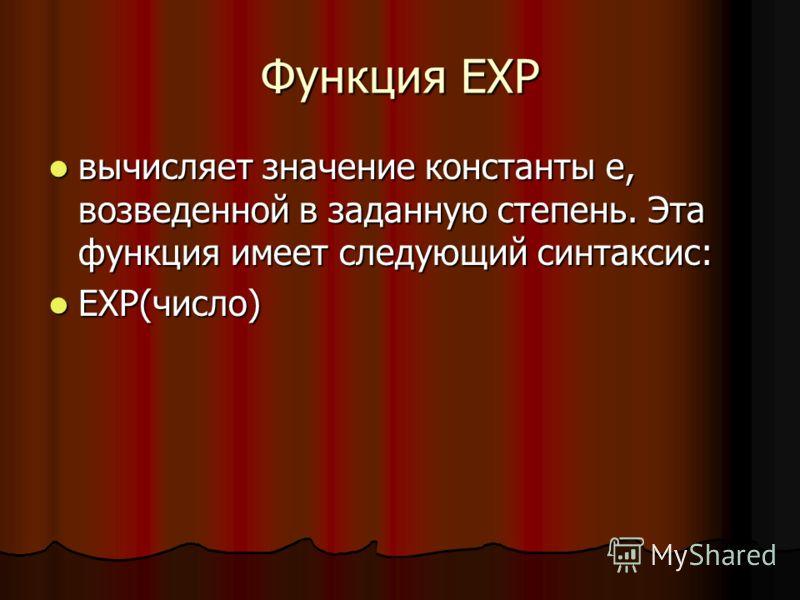 Функция EXP вычисляет значение константы e, возведенной в заданную степень. Эта функция имеет следующий синтаксис: вычисляет значение константы e, возведенной в заданную степень. Эта функция имеет следующий синтаксис: EXP(число) EXP(число)