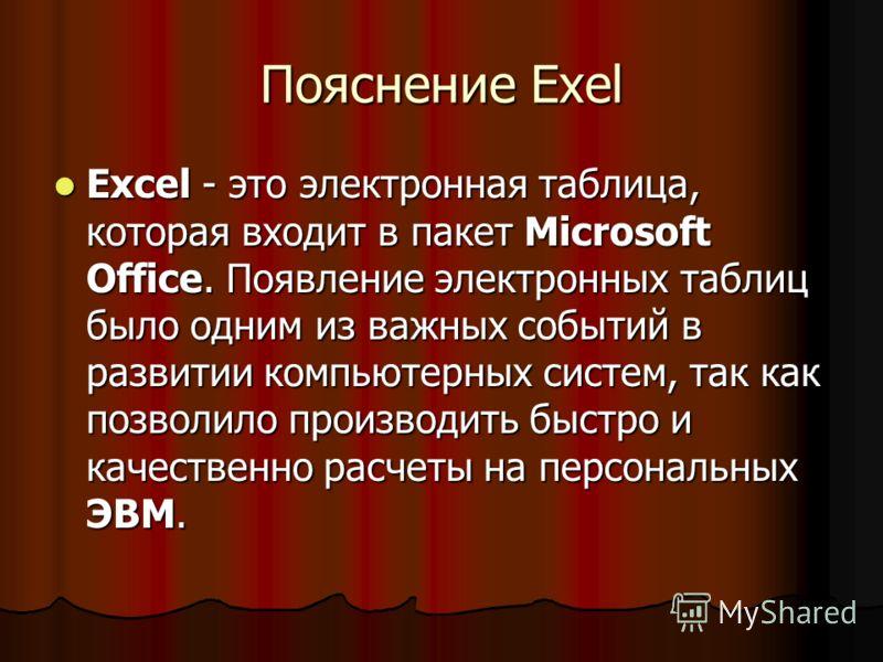 Пояснение Exel Excel - это электронная таблица, которая входит в пакет Microsoft Office. Появление электронных таблиц было одним из важных событий в развитии компьютерных систем, так как позволило производить быстро и качественно расчеты на персональ