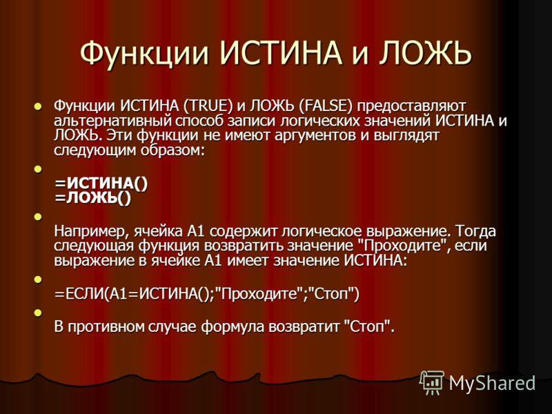 Функции ИСТИНА и ЛОЖЬ Функции ИСТИНА (TRUE) и ЛОЖЬ (FALSE) предоставляют альтернативный способ записи логических значений ИСТИНА и ЛОЖЬ. Эти функции не имеют аргументов и выглядят следующим образом: Функции ИСТИНА (TRUE) и ЛОЖЬ (FALSE) предоставляют