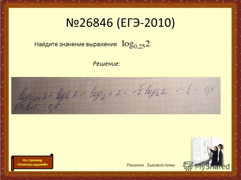 26846 (ЕГЭ-2010) Решение: Найдите значение выражения. Решение Быковой Анны На страницу «Номера заданий»