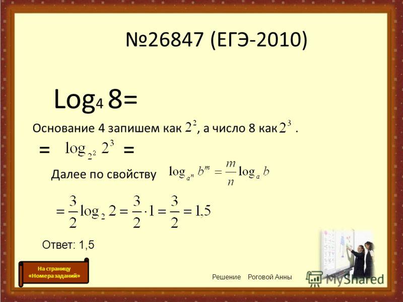 26847 (ЕГЭ-2010) Log 4 8= Основание 4 запишем как, а число 8 как. Решение Роговой Анны = Ответ: 1,5 На страницу «Номера заданий» Далее по свойству