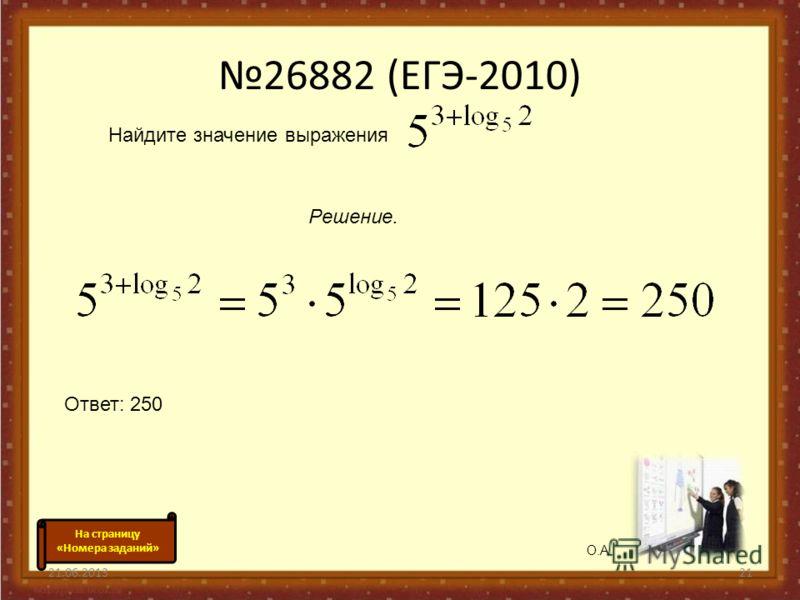 26882 (ЕГЭ-2010) 21.06.201321 Найдите значение выражения Решение. Ответ: 250 О.А. На страницу «Номера заданий»